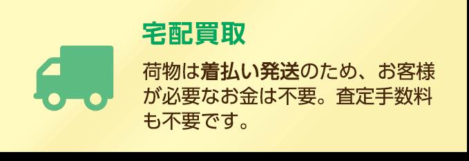 宅配買取:荷物は着払い発送のため、お客様が必要なお金は不要。査定手数料も不要です。